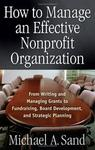 How to Manage an Effective Nonprofit Organization: From Writing and Managing Grants to Fundraising, Board Development, and Strategic Planning