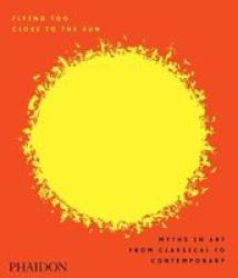 Flying Too Close To The Sun: Myths In Art From Classical To Contemporary