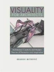 Visuality For Architects - Architectural Creativity And Modern Theories Of Perception And Imagination hardcover