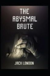 The Abysmal Brute Annotated - : Jack London Action Adventure Novel Paperback