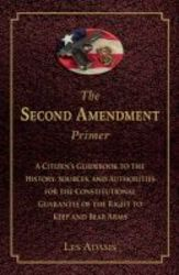 The Second Amendment Primer - A Citizen&#39 S Guidebook To The History Sources And Authorities For The Constitutional Guarantee Of The Right To Keep And Bear Arms Paperback