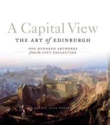 A Capital View: The Art Of Edinburgh - One Hundred Artworks From The City Collection Paperback