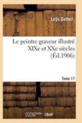 Le Peintre Graveur Illustre Xixe Et Xxe Siecles. Tome 17 French Paperback