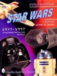Collecting Star Wars Toys 1977-1997: An Unathorized Practical Guide Schiffer Book for Collectors