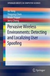 Pervasive Wireless Environments: Detecting And Localizing User Spoofing Paperback 2014 Ed.