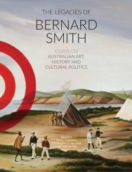 The Legacies Of Bernard Smith: Essays On Australian Art History And Cultural Politics
