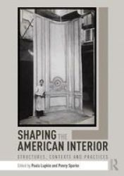 Shaping The American Interior - Structures Contexts And Practices Paperback