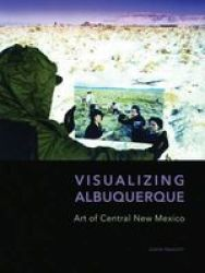 Visualizing Albuquerque - Art Of Central New Mexico Hardcover
