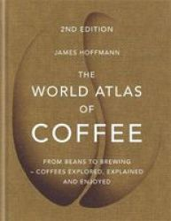 The World Atlas Of Coffee - From Beans To Brewing - Coffees Explored Explained And Enjoyed Hardcover Digital Original