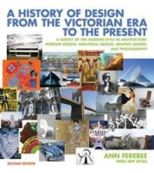 A History Of Design From The Victorian Era To The Present - A Survey Of The Modern Style In Architecture Interior Design Industrial Design Graphic Design And Photography paperback 2nd Revised Edition
