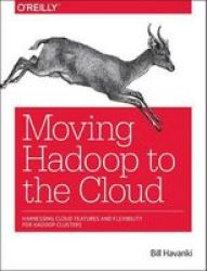Moving Hadoop In The Cloud - Harnessing Cloud Features And Flexibility For Hadoop Clusters Paperback