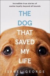 The Dog That Saved My Life - Incredible True Stories Of Canine Loyalty Beyond All Bounds Paperback