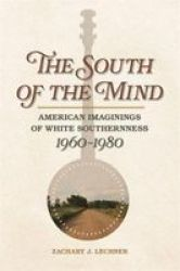 The South Of The Mind - American Imaginings Of White Southernness 1960-1980 Paperback