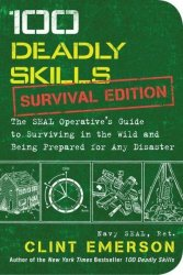 100 Deadly Skills: Survival Edition - The Seal Operative& 39 S Guide To Surviving In The Wild And Being Prepared For Any Disaster Paperback