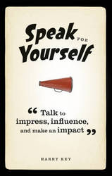 Speak For Yourself: Talk To Impress Influence And Make An Impact
