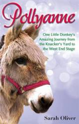 Pollyanne: One Little Donkey's Amazing Journey From The Knacker's Yard To The West End Stage