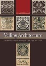 Veiling Architecture - Decoration Of Domestic Buildings In Upper Egypt 1672-1950 Paperback