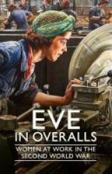 Eve In Overalls - Women At Work In The Second World War Hardcover