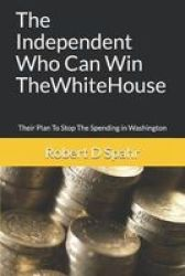 The Independent Who Can Win The White House - Their Plan To Stop The Spending In Washington Paperback
