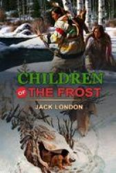 Children Of The Frost By Jack London - Classic Edition Annotated Illustrations: Classic Edition Annotated Illustrations Paperback