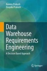 Data Warehouse Requirements Engineering - A Decision Based Approach Hardcover 1ST Ed. 2018