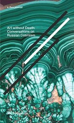 Art Without Death - Conversations On Russian Cosmism. E-flux Journal